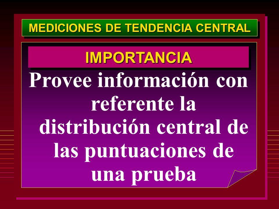 MEDICIONES DE TENDENCIA CENTRAL Provee información con referente la distribución central de las puntuaciones de una prueba IMPORTANCIAIMPORTANCIA