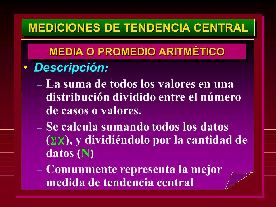 MEDICIONES DE TENDENCIA CENTRAL Descripción : – La suma de todos los valores en una distribución dividido entre el número de casos o valores. – Se cal