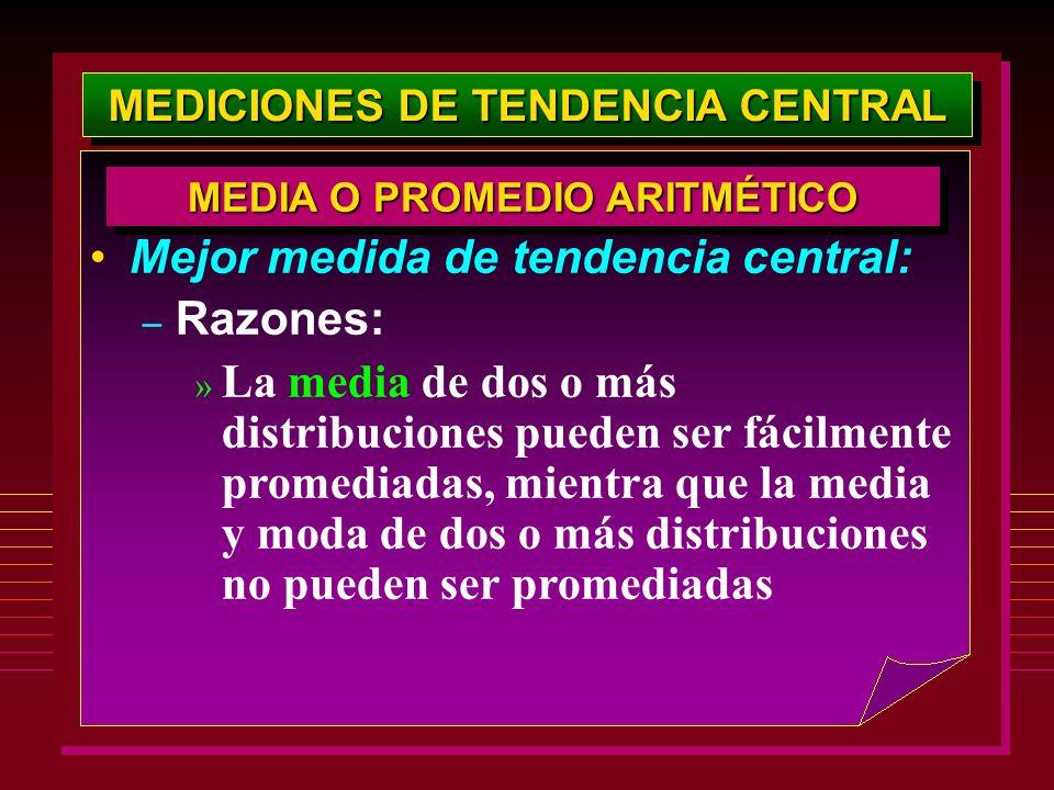 MEDICIONES DE TENDENCIA CENTRAL Mejor medida de tendencia central: – Razones: » La media de dos o más distribuciones pueden ser fácilmente promediadas