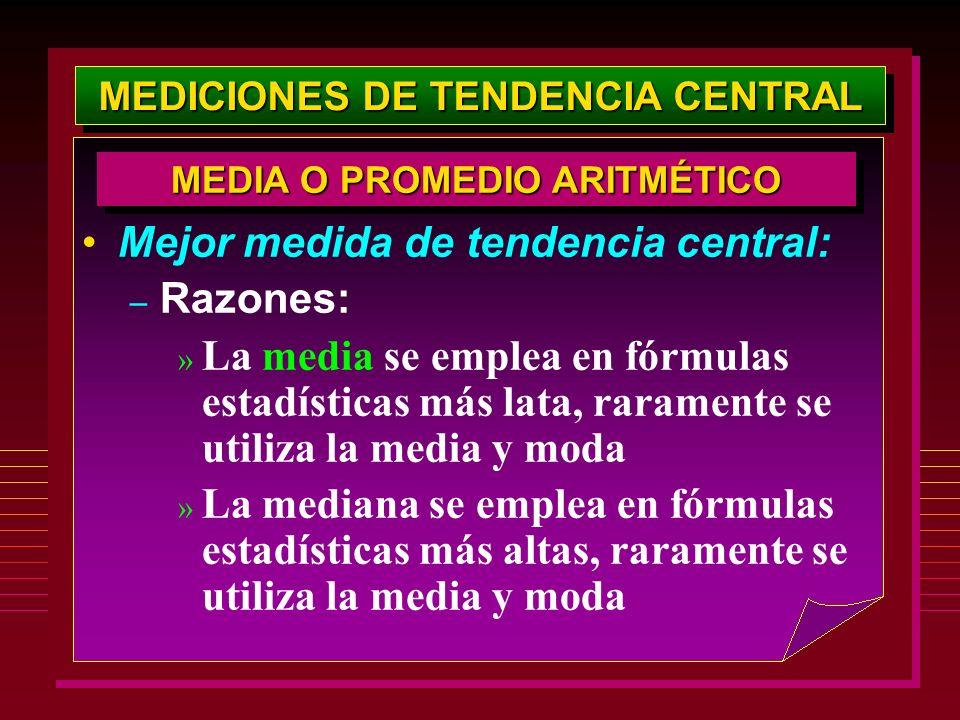 MEDICIONES DE TENDENCIA CENTRAL Mejor medida de tendencia central: – Razones: » La media se emplea en fórmulas estadísticas más lata, raramente se uti