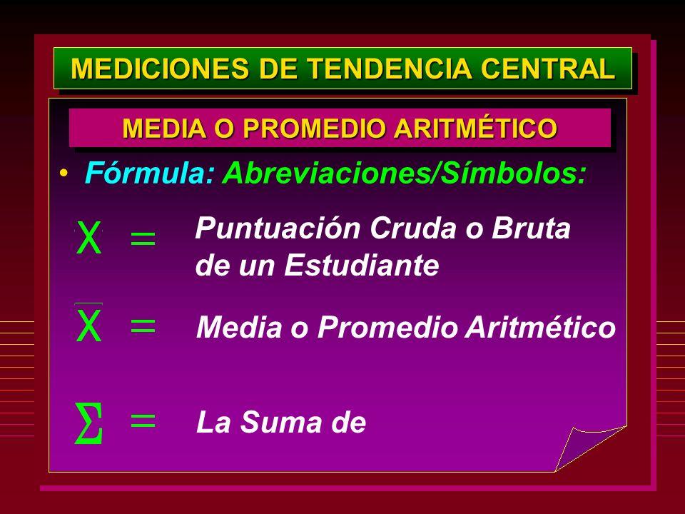MEDICIONES DE TENDENCIA CENTRAL Fórmula: Abreviaciones/Símbolos: MEDIA O PROMEDIO ARITMÉTICO Puntuación Cruda o Bruta de un Estudiante Media o Promedi