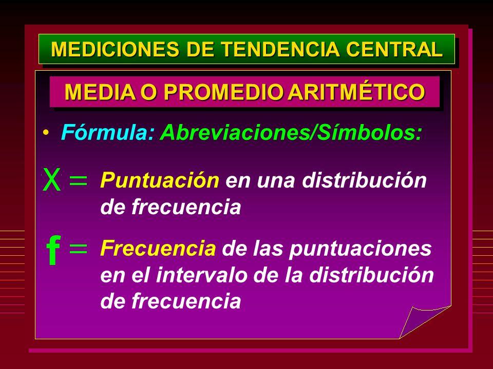 MEDICIONES DE TENDENCIA CENTRAL Fórmula: Abreviaciones/Símbolos: MEDIA O PROMEDIO ARITMÉTICO Puntuación en una distribución de frecuencia Frecuencia d