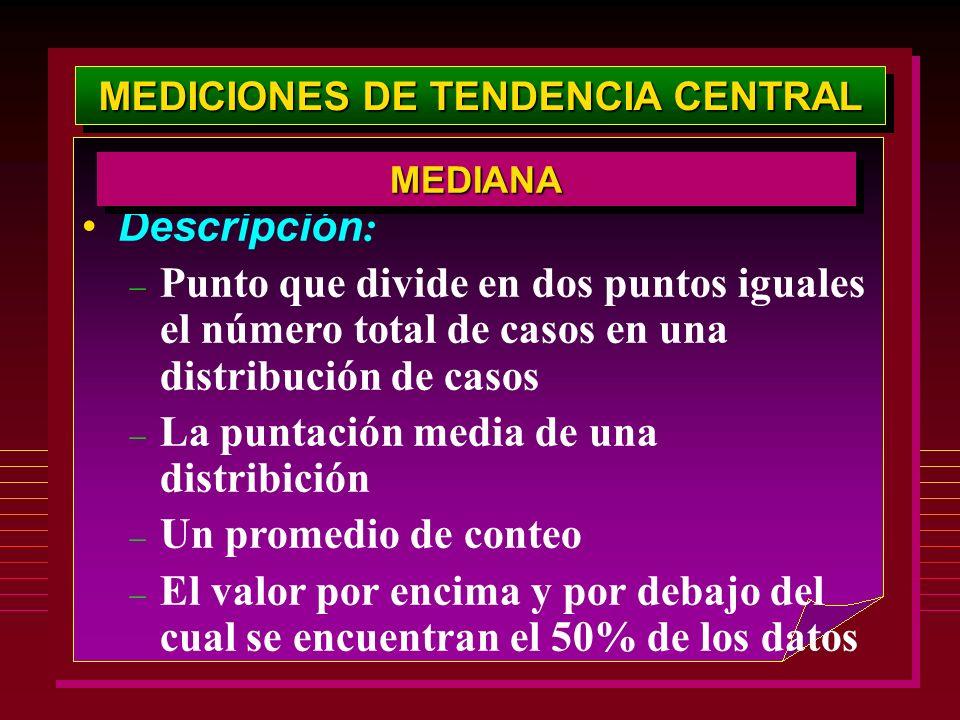 MEDICIONES DE TENDENCIA CENTRAL Descripción : – Punto que divide en dos puntos iguales el número total de casos en una distribución de casos – La punt
