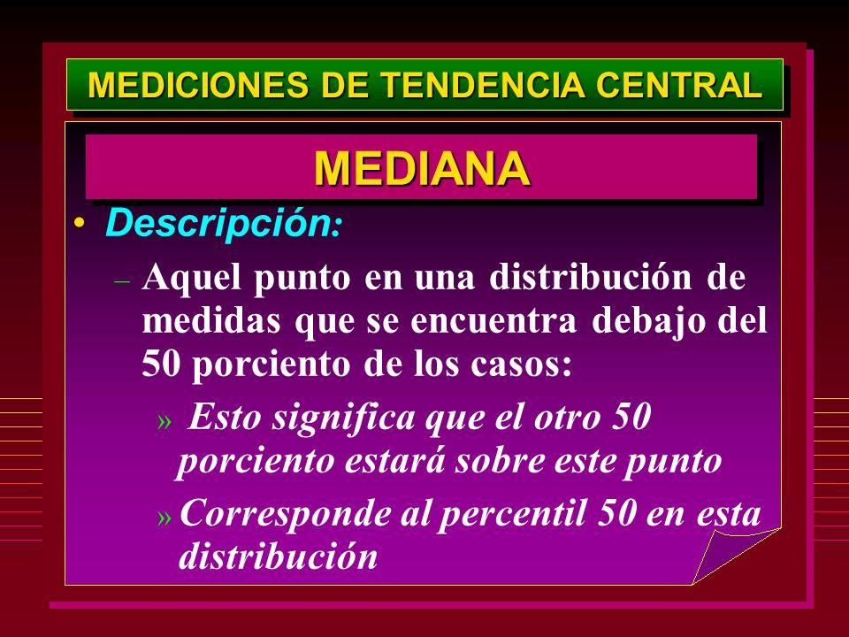 MEDICIONES DE TENDENCIA CENTRAL Descripción : – Aquel punto en una distribución de medidas que se encuentra debajo del 50 porciento de los casos: » Es