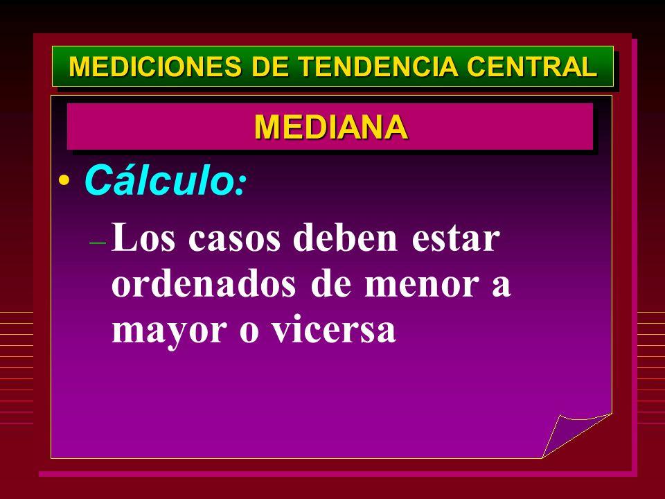 MEDICIONES DE TENDENCIA CENTRAL Cálculo : – Los casos deben estar ordenados de menor a mayor o vicersa MEDIANAMEDIANA