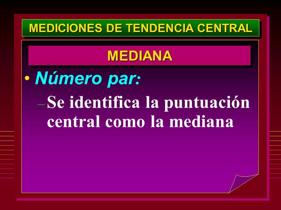 MEDICIONES DE TENDENCIA CENTRAL Número par : – Se identifica la puntuación central como la mediana MEDIANAMEDIANA