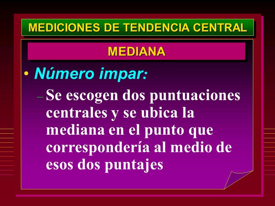 MEDICIONES DE TENDENCIA CENTRAL Número impar : – Se escogen dos puntuaciones centrales y se ubica la mediana en el punto que correspondería al medio d