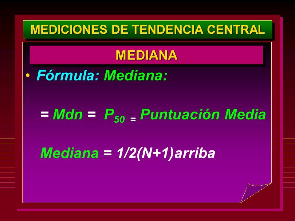 MEDICIONES DE TENDENCIA CENTRAL Fórmula: Mediana: = Mdn = P 50 = Puntuación Media Mediana = 1/2(N+1)arriba MEDIANAMEDIANA
