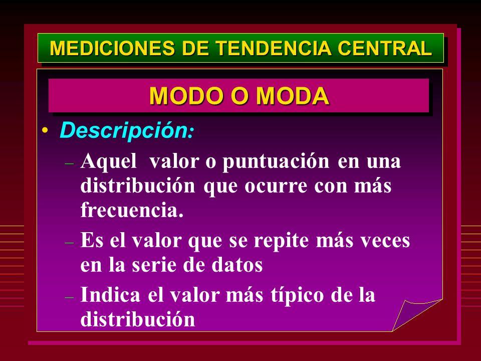 MEDICIONES DE TENDENCIA CENTRAL MODO O MODA Descripción : – Aquel valor o puntuación en una distribución que ocurre con más frecuencia. – Es el valor