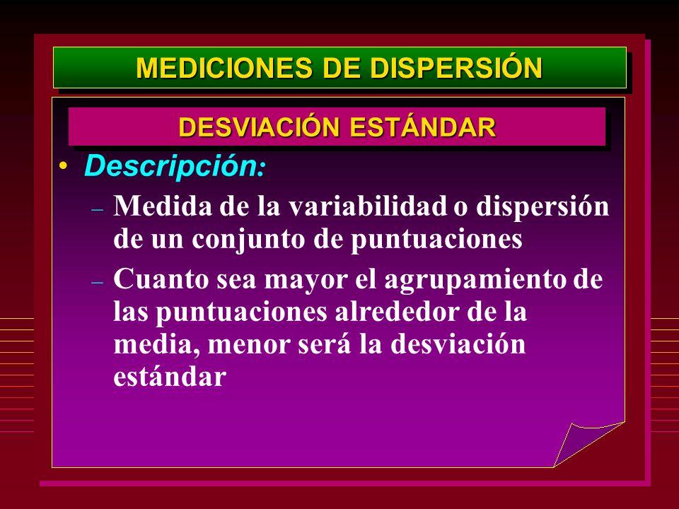MEDICIONES DE DISPERSIÓN Descripción : – Medida de la variabilidad o dispersión de un conjunto de puntuaciones – Cuanto sea mayor el agrupamiento de l
