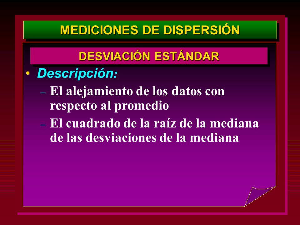 MEDICIONES DE DISPERSIÓN Descripción : – El alejamiento de los datos con respecto al promedio – El cuadrado de la raíz de la mediana de las desviacion