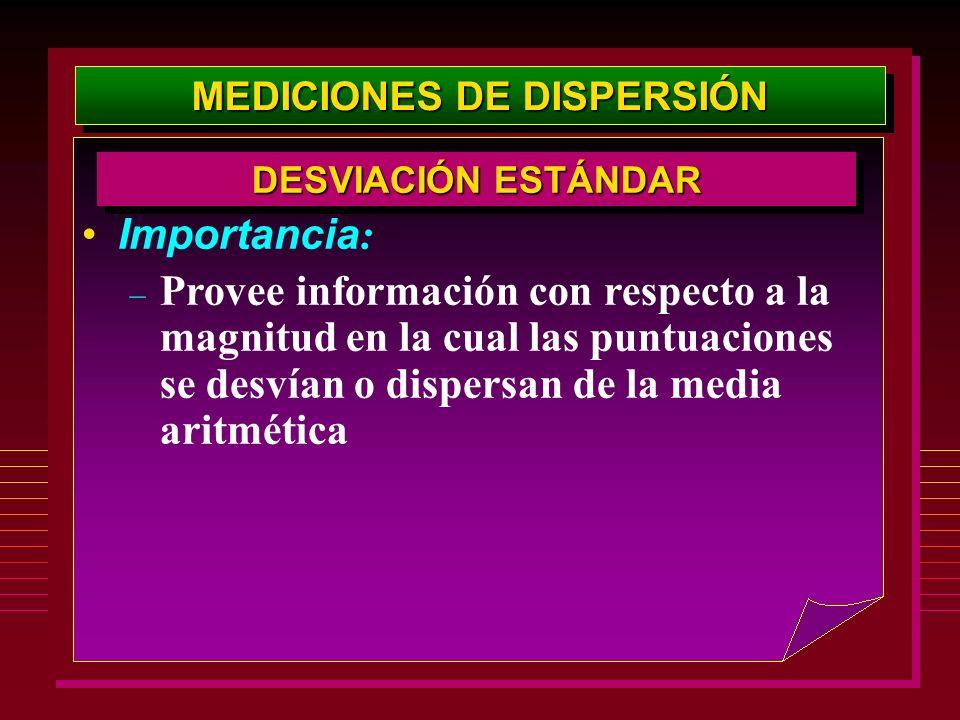 MEDICIONES DE DISPERSIÓN Importancia : – Provee información con respecto a la magnitud en la cual las puntuaciones se desvían o dispersan de la media