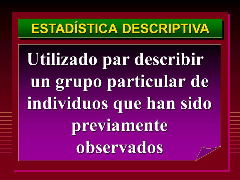 ESTADÍSTICA DESCRIPTIVA Utilizado par describir un grupo particular de individuos que han sido previamente observados