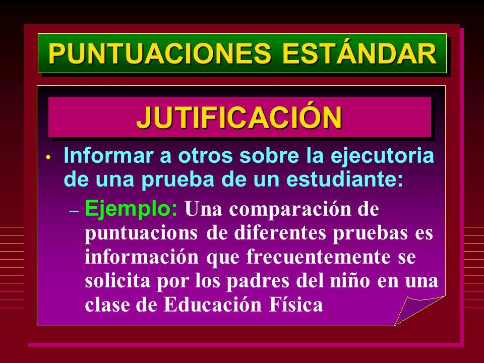 PUNTUACIONES ESTÁNDAR JUTIFICACIÓNJUTIFICACIÓN Informar a otros sobre la ejecutoria de una prueba de un estudiante: – Ejemplo: Una comparación de punt