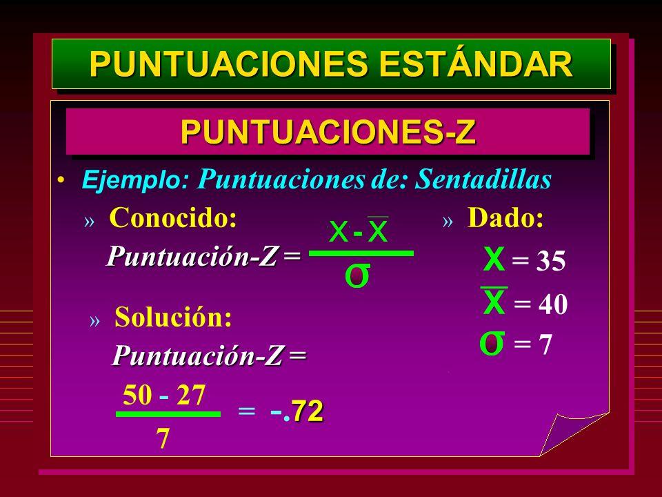 PUNTUACIONES ESTÁNDAR PUNTUACIONES-ZPUNTUACIONES-Z Ejemplo: Puntuaciones de: Sentadillas » Dado: X = 35 X = 40 » Conocido: Puntuación-Z = » Solución: