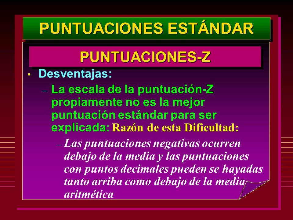 PUNTUACIONES ESTÁNDAR PUNTUACIONES-ZPUNTUACIONES-Z Desventajas: – La escala de la puntuación-Z propiamente no es la mejor puntuación estándar para ser
