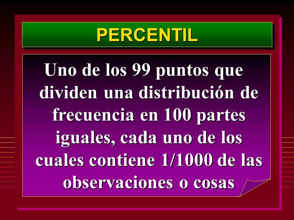 PERCENTILPERCENTIL Uno de los 99 puntos que dividen una distribución de frecuencia en 100 partes iguales, cada uno de los cuales contiene 1/1000 de la