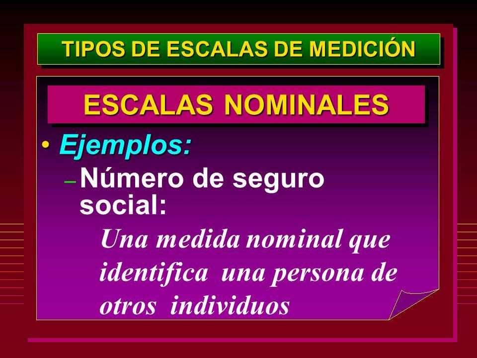 TIPOS DE ESCALAS DE MEDICIÓN Ejemplos:Ejemplos: – Número de seguro social: Una medida nominal que identifica una persona de otros individuos ESCALAS N