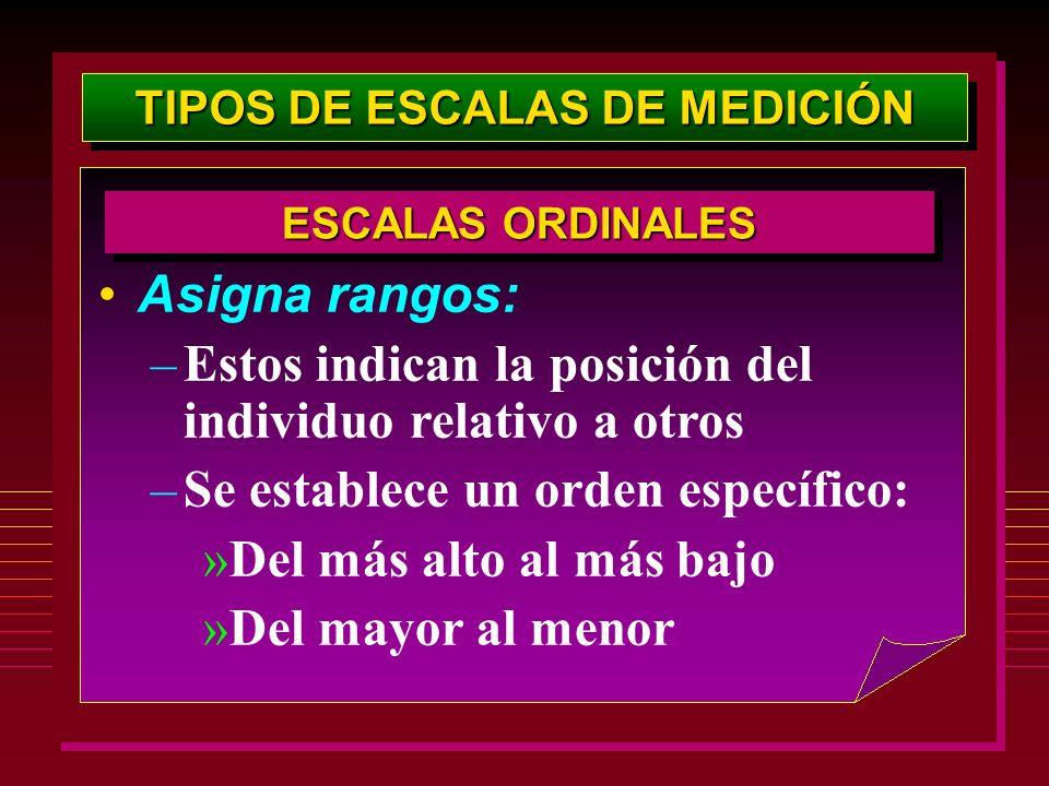 TIPOS DE ESCALAS DE MEDICIÓN Asigna rangos: –Estos indican la posición del individuo relativo a otros –Se establece un orden específico: »Del más alto