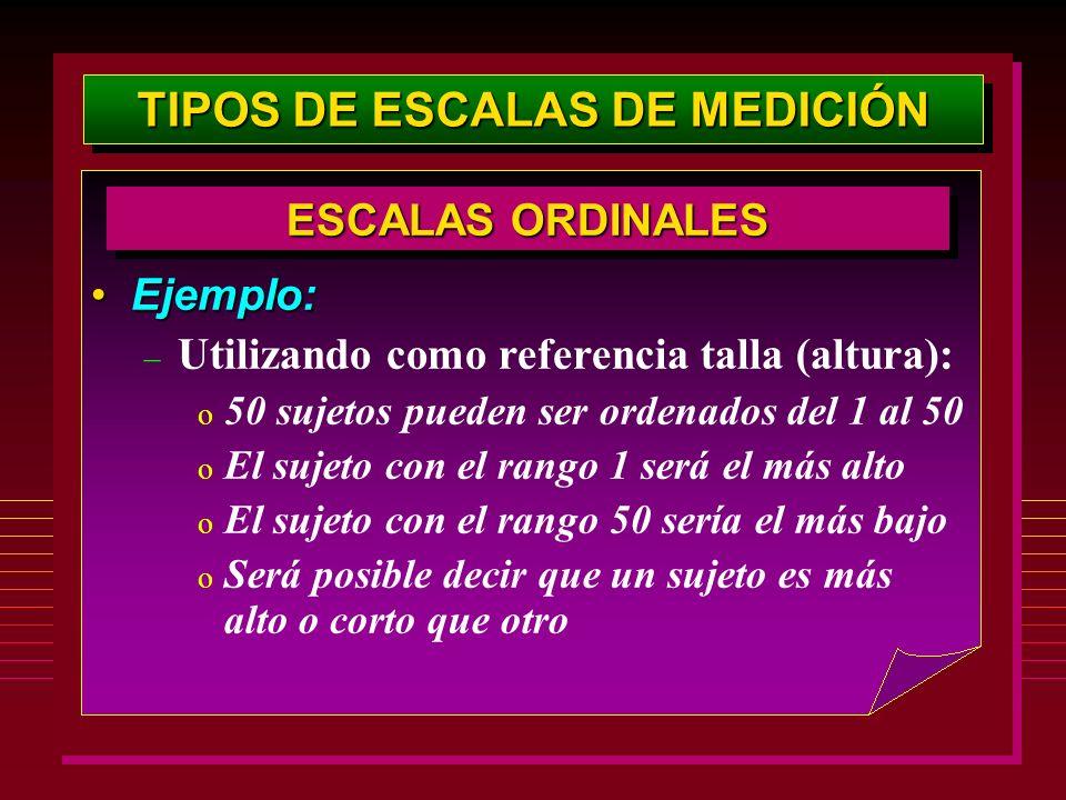 TIPOS DE ESCALAS DE MEDICIÓN Ejemplo:Ejemplo: – Utilizando como referencia talla (altura): o 50 sujetos pueden ser ordenados del 1 al 50 o El sujeto c