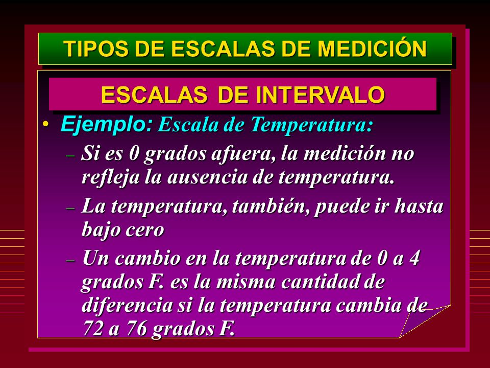 TIPOS DE ESCALAS DE MEDICIÓN Ejemplo: Escala de Temperatura:Ejemplo: Escala de Temperatura: – Si es 0 grados afuera, la medición no refleja la ausenci
