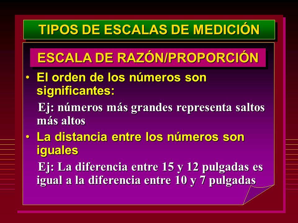 TIPOS DE ESCALAS DE MEDICIÓN El orden de los números son significantes:El orden de los números son significantes: Ej: números más grandes representa s