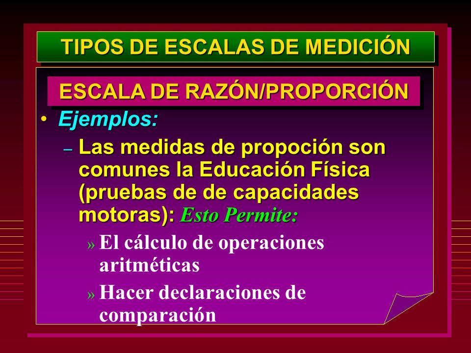 TIPOS DE ESCALAS DE MEDICIÓN Ejemplos:Ejemplos: – Las medidas de propoción son comunes la Educación Física (pruebas de de capacidades motoras): Esto P