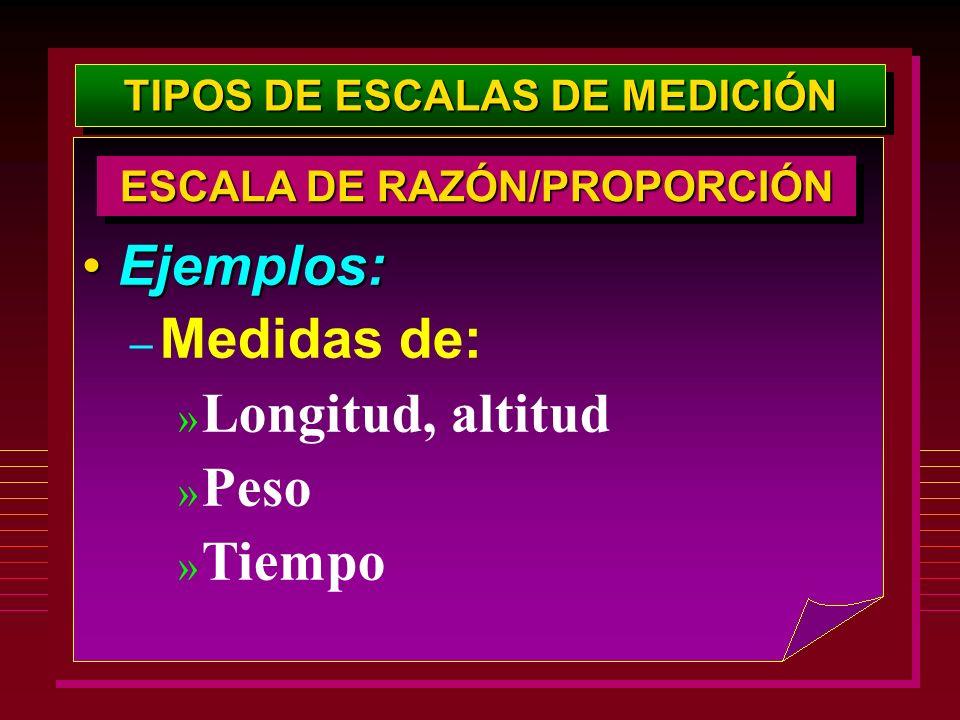 TIPOS DE ESCALAS DE MEDICIÓN Ejemplos:Ejemplos: – Medidas de: » Longitud, altitud » Peso » Tiempo ESCALA DE RAZÓN/PROPORCIÓN