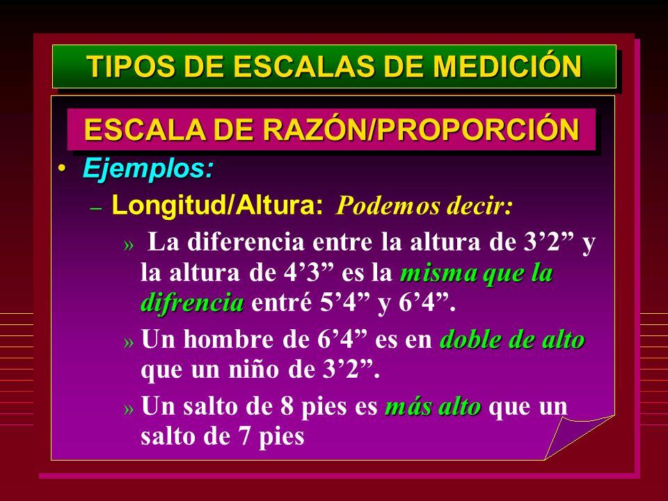 TIPOS DE ESCALAS DE MEDICIÓN Ejemplos:Ejemplos: – Longitud/Altura: Podemos decir: misma que la difrencia » La diferencia entre la altura de 32 y la al
