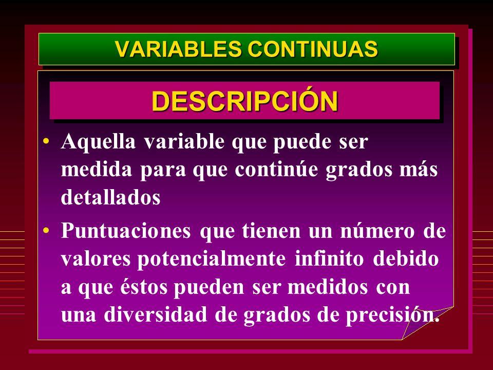 VARIABLES CONTINUAS Aquella variable que puede ser medida para que continúe grados más detallados Puntuaciones que tienen un número de valores potenci