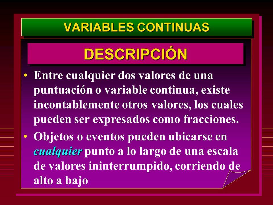 VARIABLES CONTINUAS Entre cualquier dos valores de una puntuación o variable continua, existe incontablemente otros valores, los cuales pueden ser exp