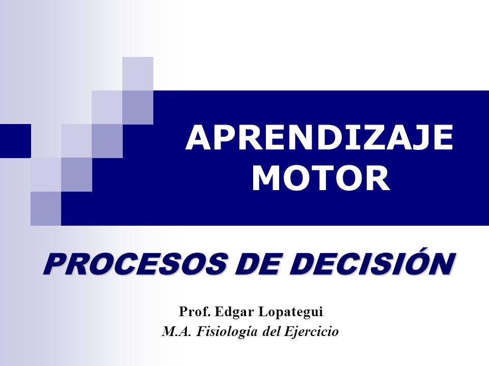 APRENDIZAJE MOTOR Prof. Edgar Lopategui M.A. Fisiología del Ejercicio PROCESOS DE DECISIÓN