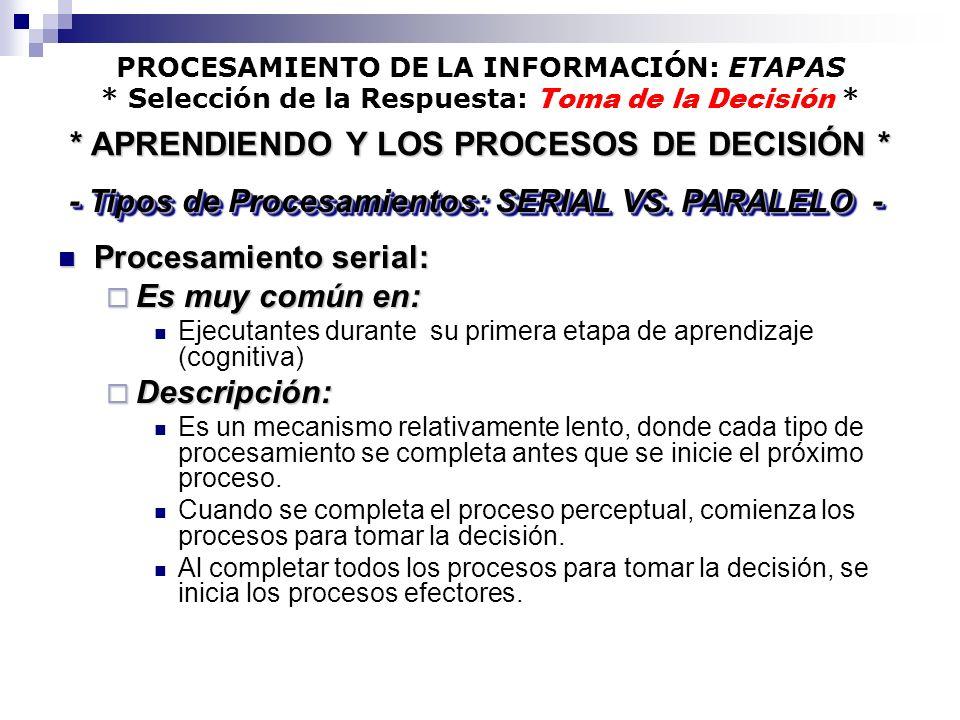 PROCESAMIENTO DE LA INFORMACIÓN: ETAPAS * Selección de la Respuesta: Toma de la Decisión * Procesamiento serial: Procesamiento serial: Es muy común en