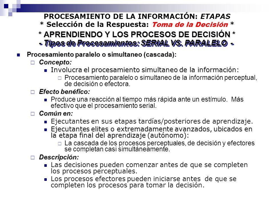 PROCESAMIENTO DE LA INFORMACIÓN: ETAPAS * Selección de la Respuesta: Toma de la Decisión * Procesamiento paralelo o simultaneo (cascada): Procesamient