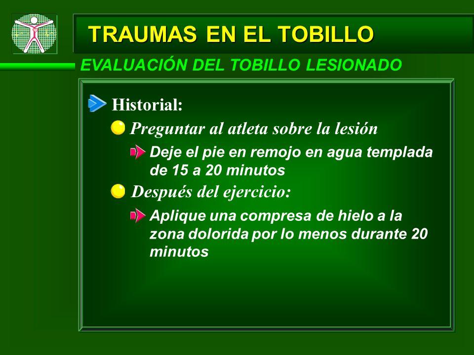 TRAUMAS EN EL TOBILLO EVALUACIÓN DEL TOBILLO LESIONADO Historial: Preguntar al atleta sobre la lesión Deje el pie en remojo en agua templada de 15 a 2