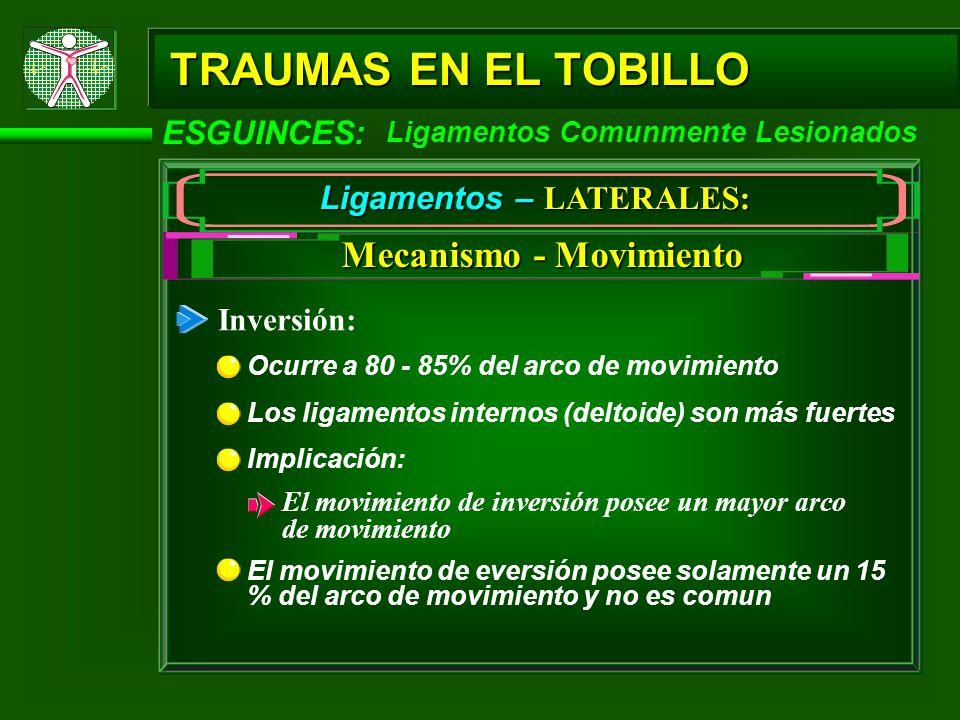 TRAUMAS EN EL TOBILLO ESGUINCES: Ligamentos Comunmente Lesionados Ligamentos – LATERALES: Mecanismo - Movimiento Inversión: Ocurre a 80 - 85% del arco