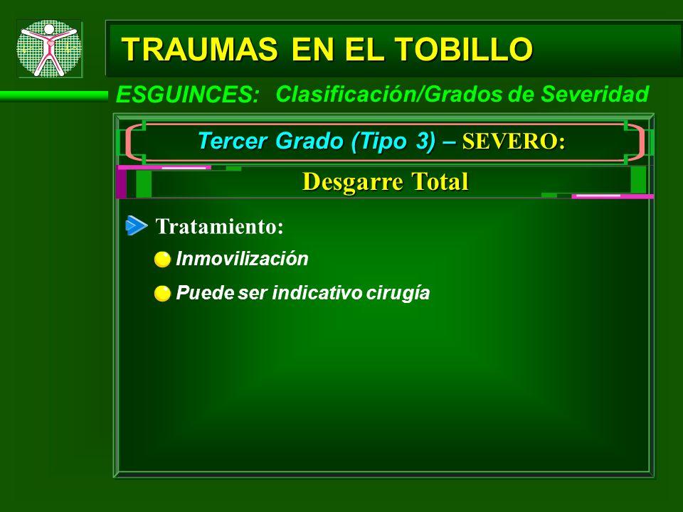 TRAUMAS EN EL TOBILLO ESGUINCES: Tercer Grado (Tipo 3) – SEVERO: Desgarre Total Clasificación/Grados de Severidad Tratamiento: Inmovilización Puede se