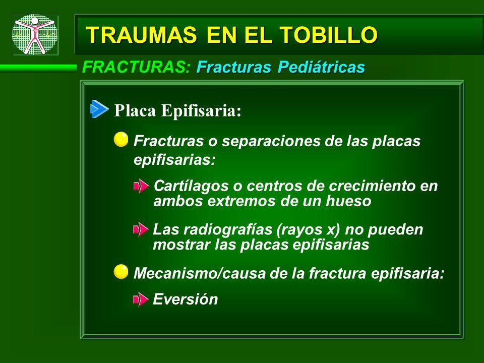 Fracturas Pediátricas FRACTURAS: Fracturas Pediátricas TRAUMAS EN EL TOBILLO Placa Epifisaria: Las radiografías (rayos x) no pueden mostrar las placas