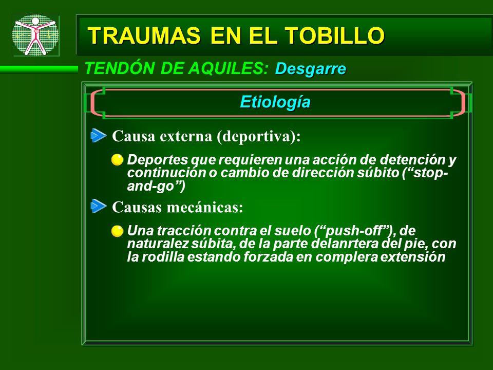 Desgarre TENDÓN DE AQUILES: Desgarre TRAUMAS EN EL TOBILLO Etiología Causa externa (deportiva): Deportes que requieren una acción de detención y conti