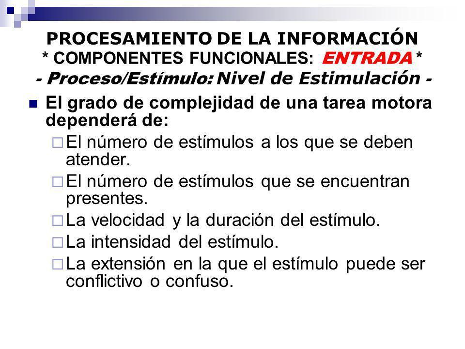 PROCESAMIENTO DE LA INFORMACIÓN * COMPONENTES FUNCIONALES: ENTRADA * - Proceso/Estímulo: Nivel de Estimulación - El grado de complejidad de una tarea