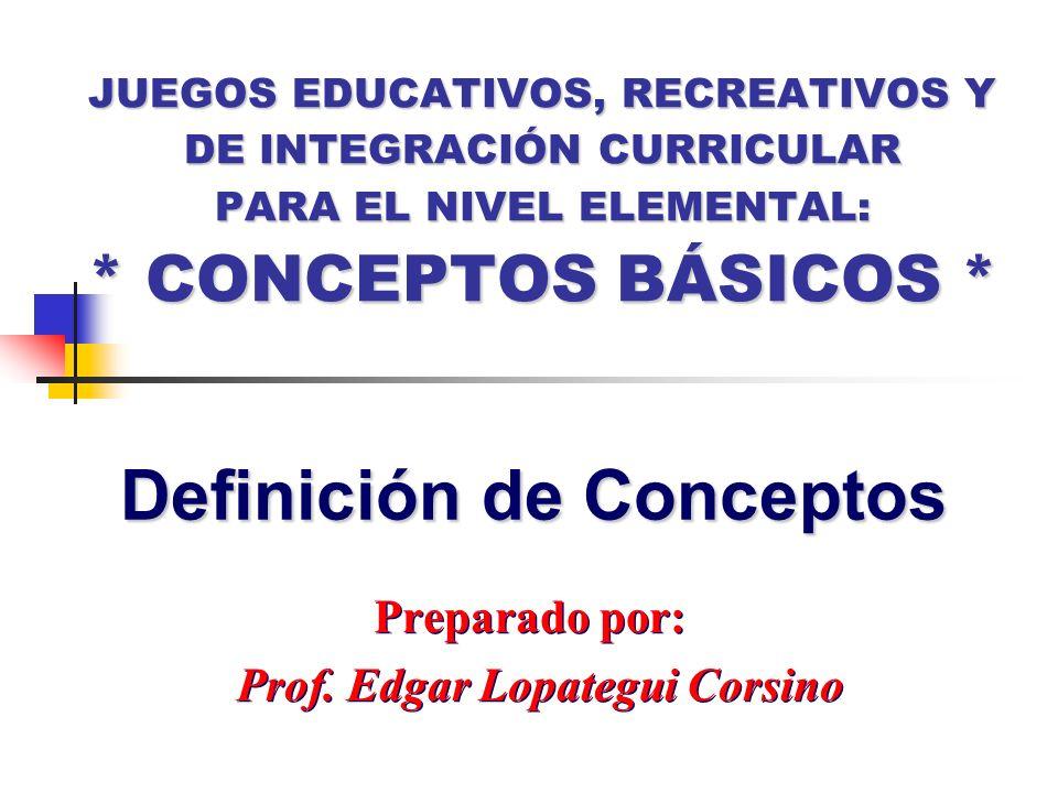 JUEGOS EDUCATIVOS, RECREATIVOS Y DE INTEGRACIÓN CURRICULAR PARA EL NIVEL ELEMENTAL: * CONCEPTOS BÁSICOS * Preparado por: Prof. Edgar Lopategui Corsino