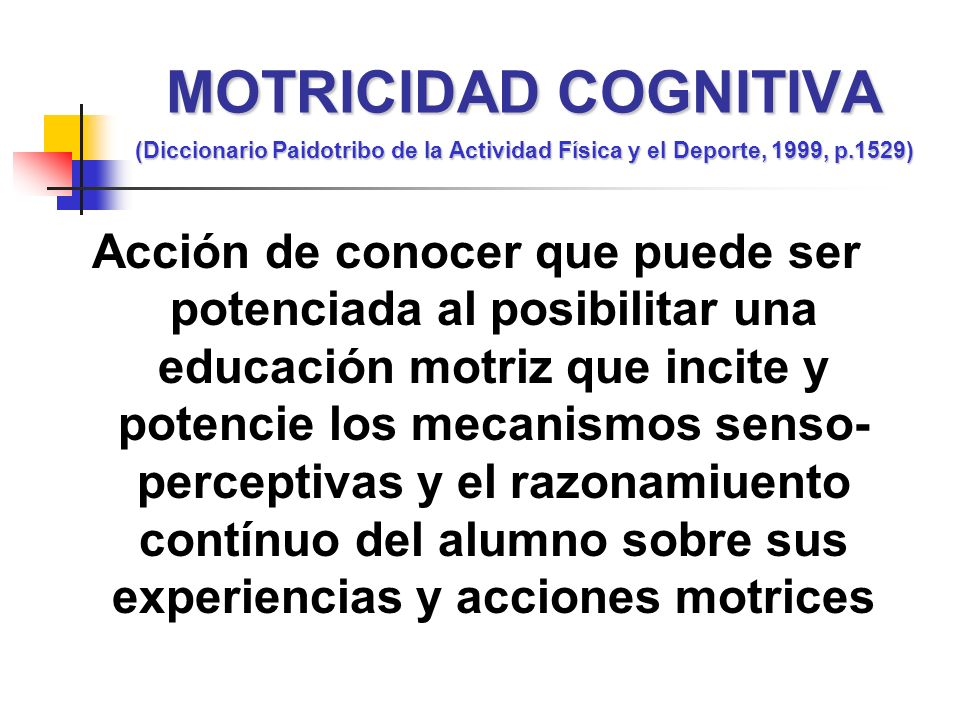 Acción de conocer que puede ser potenciada al posibilitar una educación motriz que incite y potencie los mecanismos senso- perceptivas y el razonamiue