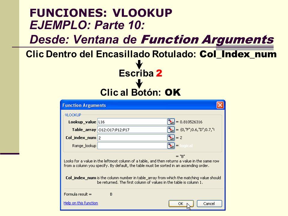 FUNCIONES: VLOOKUP EJEMPLO: Parte 10: Desde: Ventana de Function Arguments Clic Dentro del Encasillado Rotulado: Col_Index_num Escriba 2 Clic al Botón