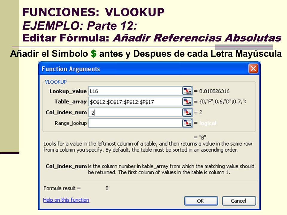 FUNCIONES: VLOOKUP EJEMPLO: Parte 12: Editar Fórmula: Añadir Referencias Absolutas Añadir el Símbolo $ antes y Despues de cada Letra Mayúscula