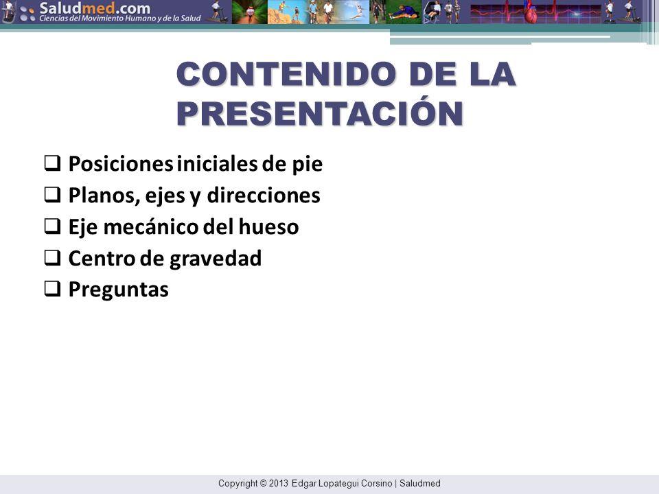 Copyright © 2013 Edgar Lopategui Corsino   Saludmed CONTENIDO DE LA PRESENTACIÓN Posiciones iniciales de pie Planos, ejes y direcciones Eje mecánico del hueso Centro de gravedad Preguntas