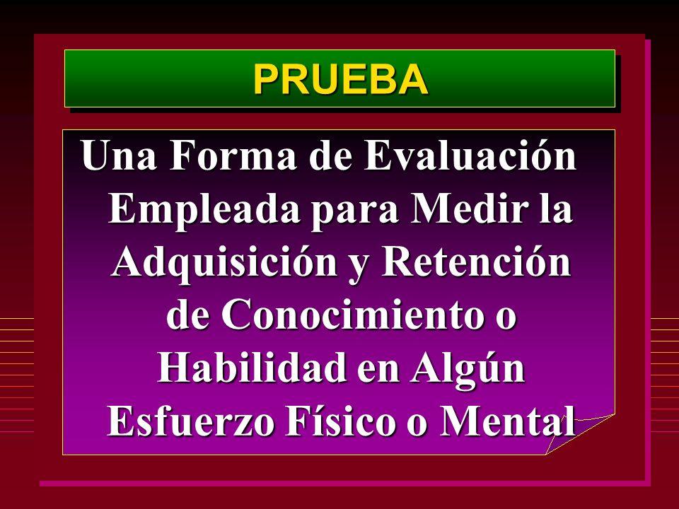 Una Forma de Evaluación Empleada para Medir la Adquisición y Retención de Conocimiento o Habilidad en Algún Esfuerzo Físico o Mental PRUEBAPRUEBA