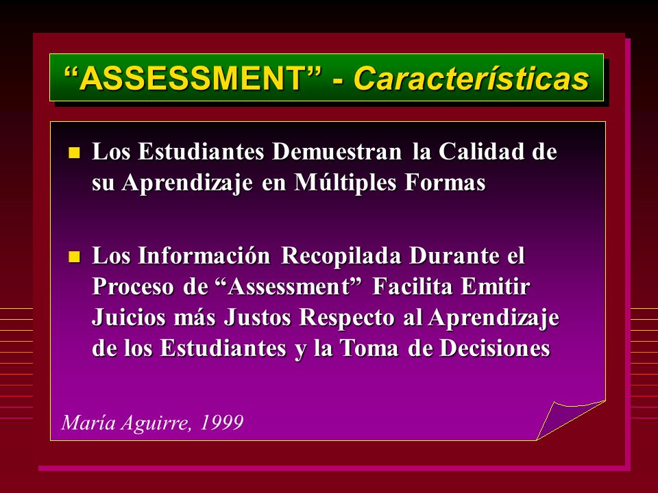 ASSESSMENT - Características María Aguirre, 1999 n Los Estudiantes Demuestran la Calidad de su Aprendizaje en Múltiples Formas n Los Información Recopilada Durante el Proceso de Assessment Facilita Emitir Juicios más Justos Respecto al Aprendizaje de los Estudiantes y la Toma de Decisiones
