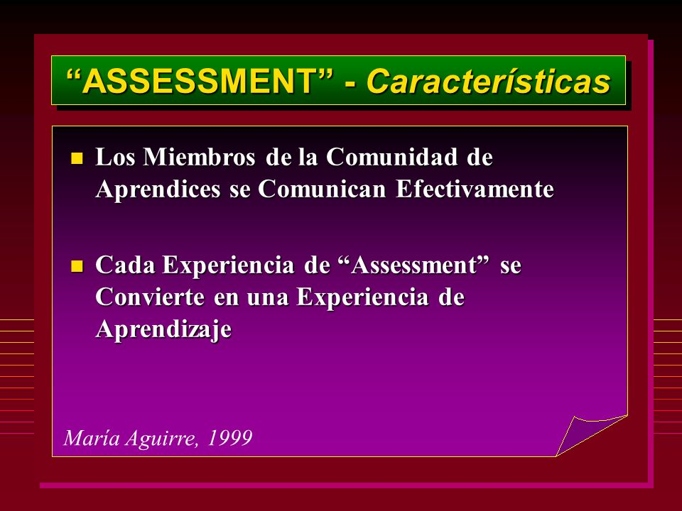 ASSESSMENT - Características María Aguirre, 1999 n Los Miembros de la Comunidad de Aprendices se Comunican Efectivamente n Cada Experiencia de Assessment se Convierte en una Experiencia de Aprendizaje
