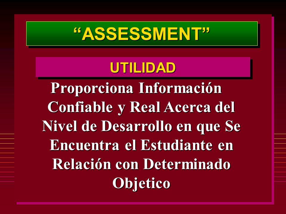 ASSESSMENTASSESSMENT Proporciona Información Confiable y Real Acerca del Nivel de Desarrollo en que Se Encuentra el Estudiante en Relación con Determinado Objetico UTILIDADUTILIDAD