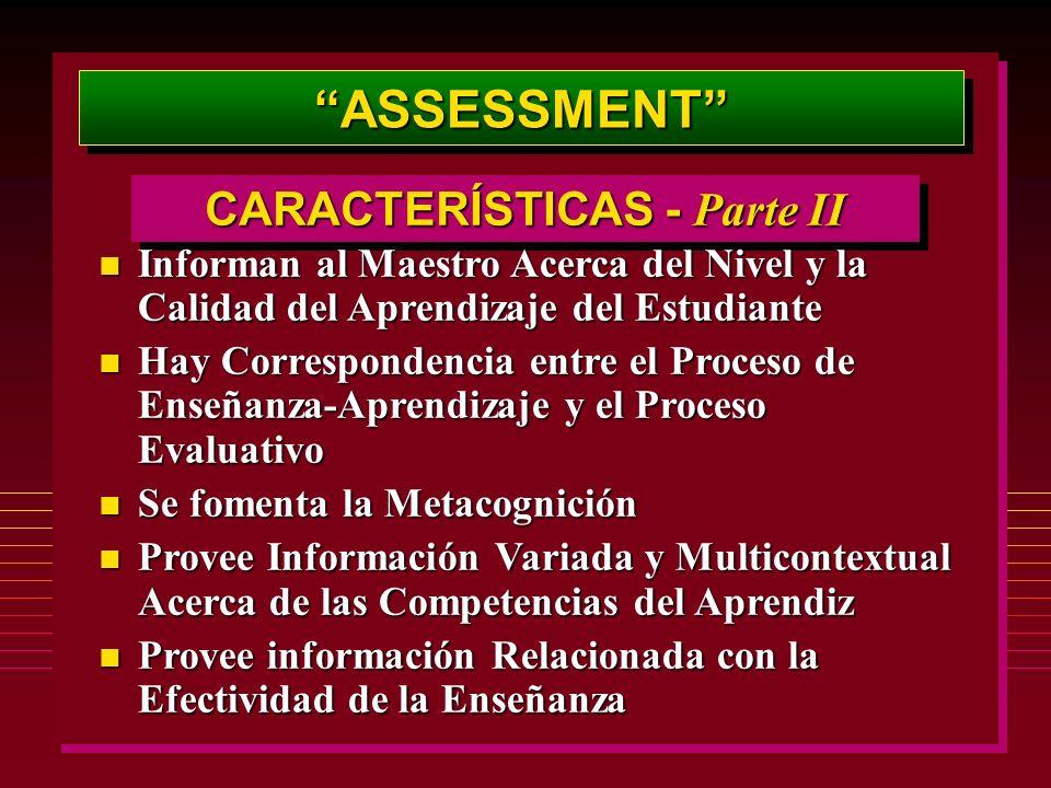 ASSESSMENTASSESSMENT CARACTERÍSTICAS - Parte II n Informan al Maestro Acerca del Nivel y la Calidad del Aprendizaje del Estudiante n Hay Correspondencia entre el Proceso de Enseñanza-Aprendizaje y el Proceso Evaluativo n Se fomenta la Metacognición n Provee Información Variada y Multicontextual Acerca de las Competencias del Aprendiz n Provee información Relacionada con la Efectividad de la Enseñanza